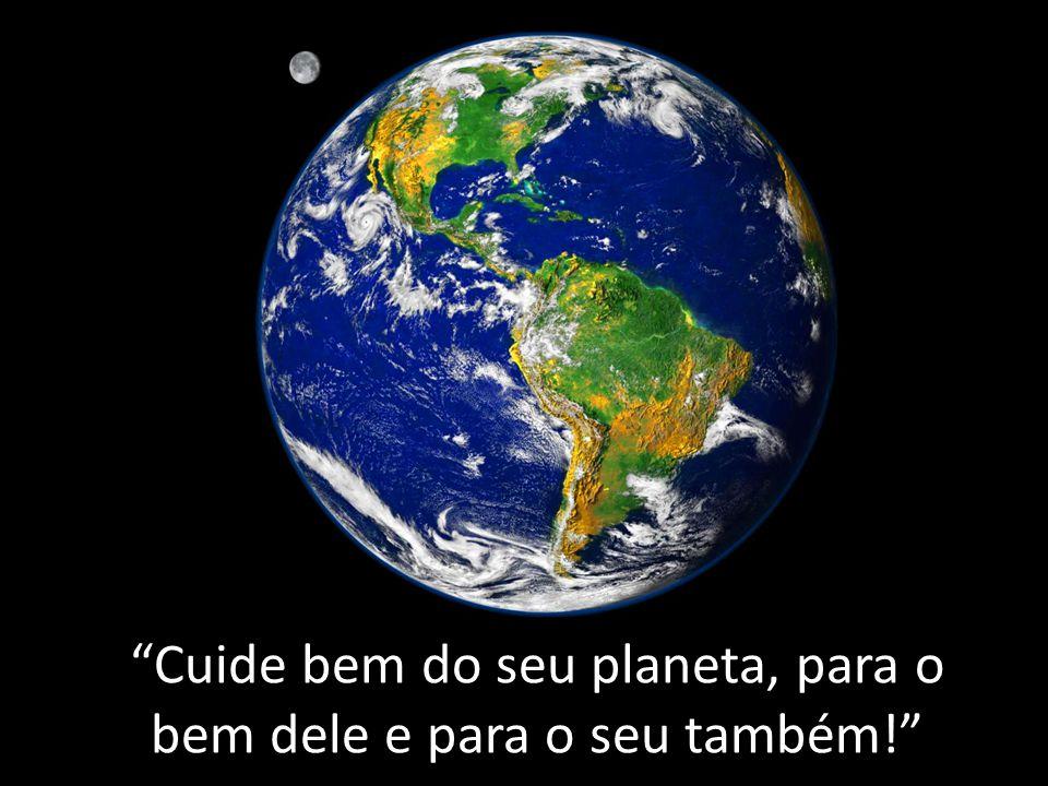 Cuide bem do seu planeta, para o bem dele e para o seu também!