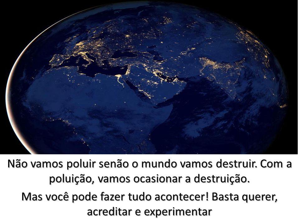 Não vamos poluir senão o mundo vamos destruir.Com a poluição, vamos ocasionar a destruição.