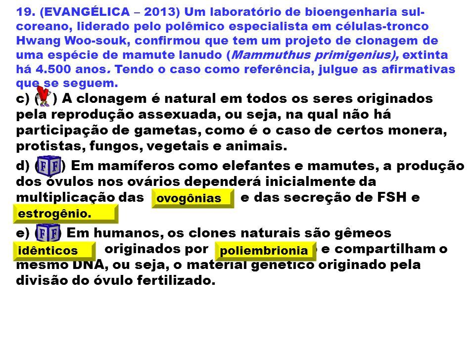 19. (EVANGÉLICA – 2013) Um laboratório de bioengenharia sul- coreano, liderado pelo polêmico especialista em células-tronco Hwang Woo-souk, confirmou