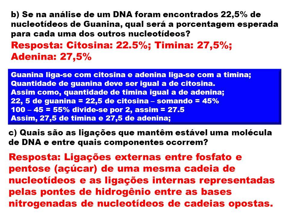 b) Se na análise de um DNA foram encontrados 22,5% de nucleotídeos de Guanina, qual será a porcentagem esperada para cada uma dos outros nucleotídeos?