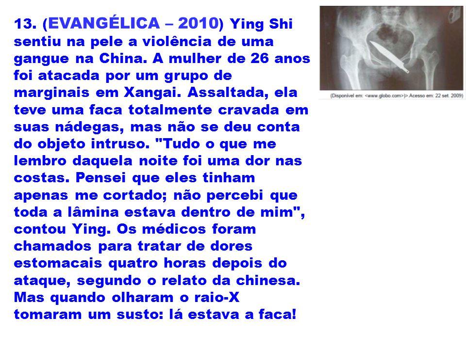 13. ( EVANGÉLICA – 2010 ) Ying Shi sentiu na pele a violência de uma gangue na China. A mulher de 26 anos foi atacada por um grupo de marginais em Xan