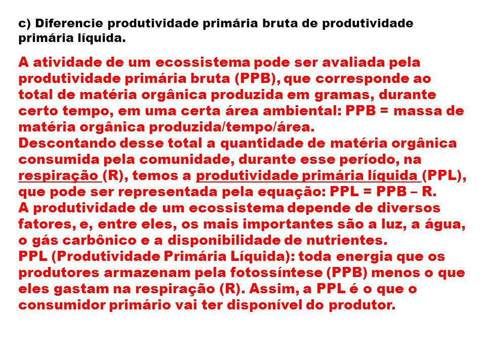 c) Diferencie produtividade primária bruta de produtividade primária líquida. A atividade de um ecossistema pode ser avaliada pela produtividade primá