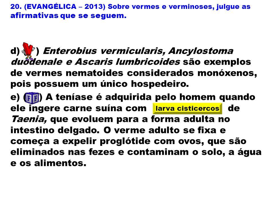 20. (EVANGÉLICA – 2013) Sobre vermes e verminoses, julgue as afirmativas que se seguem. d) ( ) Enterobius vermicularis, Ancylostoma duodenale e Ascari