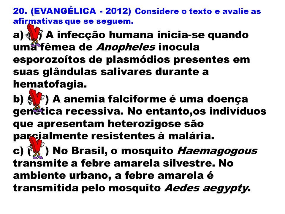 20. (EVANGÉLICA - 2012) Considere o texto e avalie as afirmativas que se seguem. a) ( ) A infecção humana inicia-se quando uma fêmea de Anopheles inoc