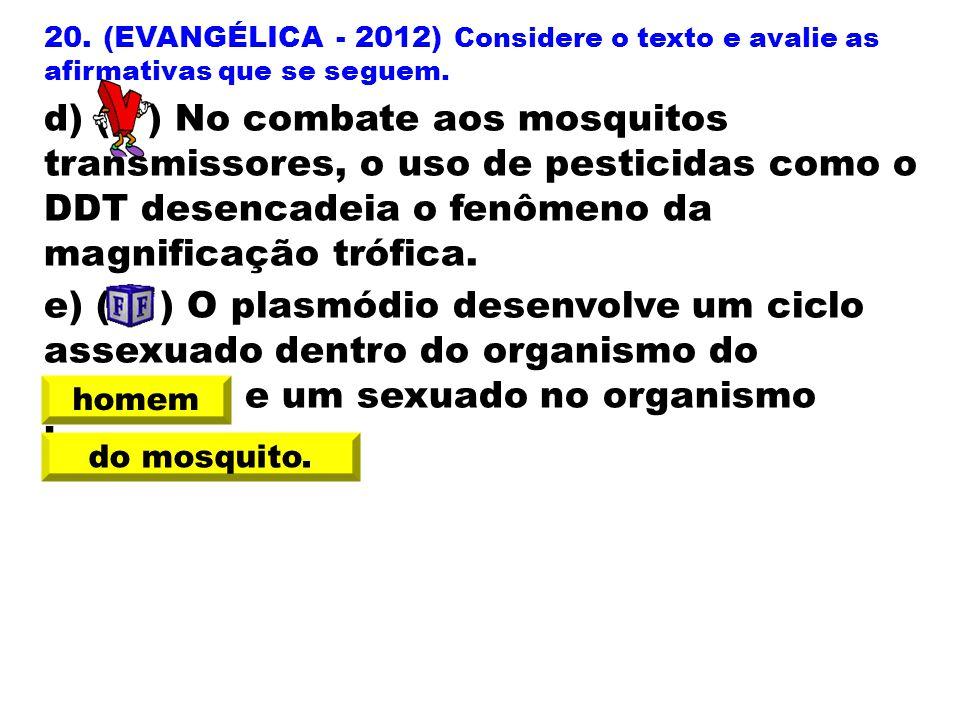 20. (EVANGÉLICA - 2012) Considere o texto e avalie as afirmativas que se seguem. d) ( ) No combate aos mosquitos transmissores, o uso de pesticidas co