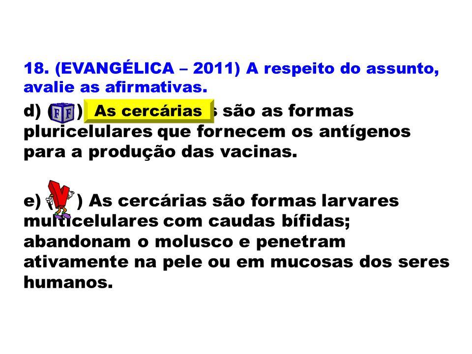 18. (EVANGÉLICA – 2011) A respeito do assunto, avalie as afirmativas. d) ( ) Os miracídios são as formas pluricelulares que fornecem os antígenos para