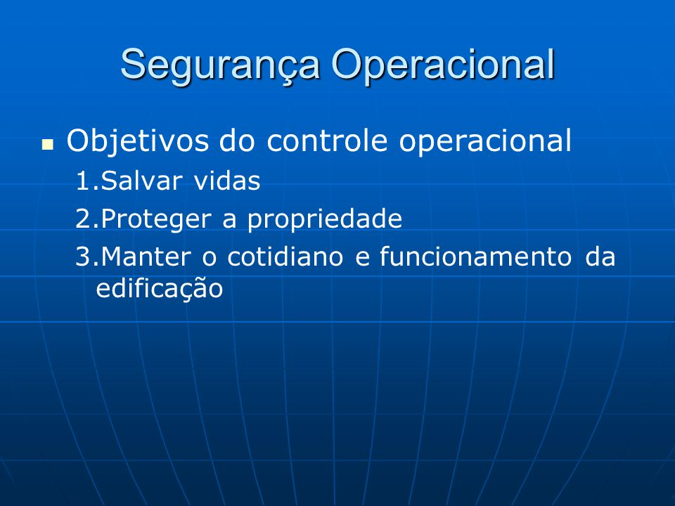 Objetivos do controle operacional 1.Salvar vidas 2.Proteger a propriedade 3.Manter o cotidiano e funcionamento da edificação