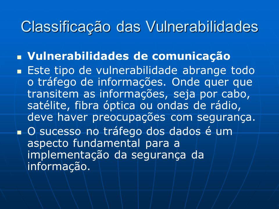 Classificação das Vulnerabilidades Vulnerabilidades de comunicação Este tipo de vulnerabilidade abrange todo o tráfego de informações. Onde quer que t