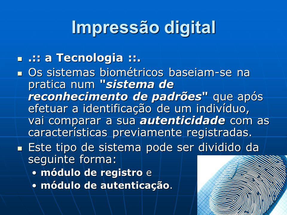 Impressão digital.:: a Tecnologia ::..:: a Tecnologia ::. Os sistemas biométricos baseiam-se na pratica num