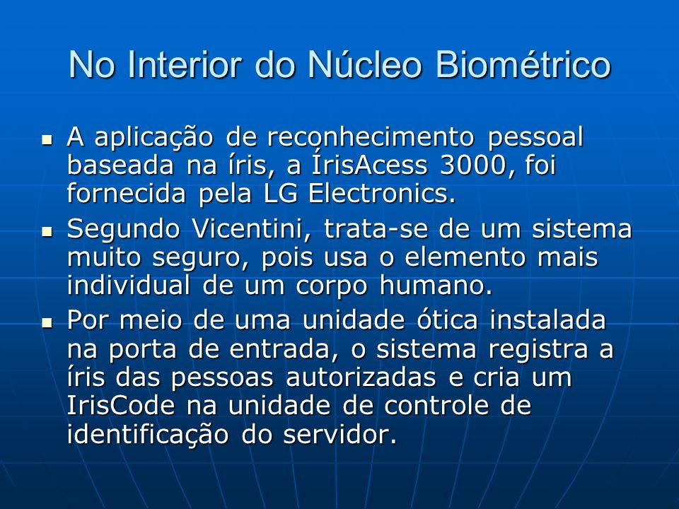 No Interior do Núcleo Biométrico A aplicação de reconhecimento pessoal baseada na íris, a ÍrisAcess 3000, foi fornecida pela LG Electronics. A aplicaç