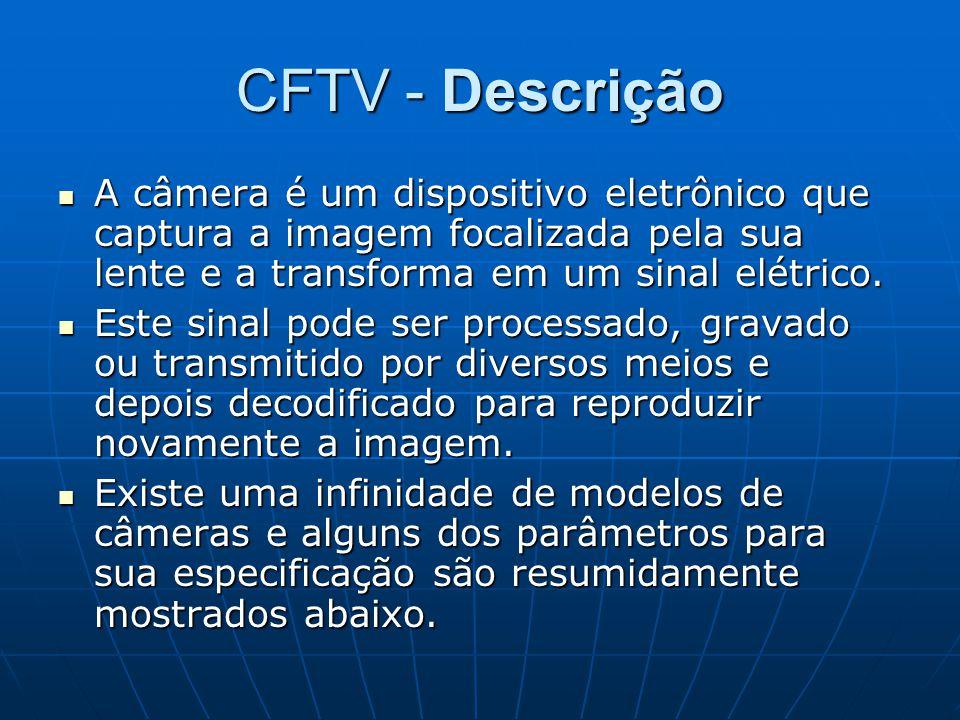 CFTV - Descrição A câmera é um dispositivo eletrônico que captura a imagem focalizada pela sua lente e a transforma em um sinal elétrico. A câmera é u
