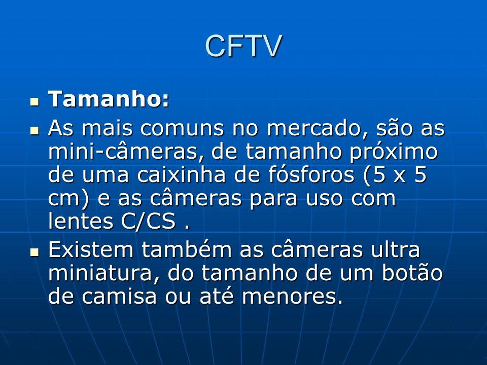 CFTV Tamanho: Tamanho: As mais comuns no mercado, são as mini-câmeras, de tamanho próximo de uma caixinha de fósforos (5 x 5 cm) e as câmeras para uso