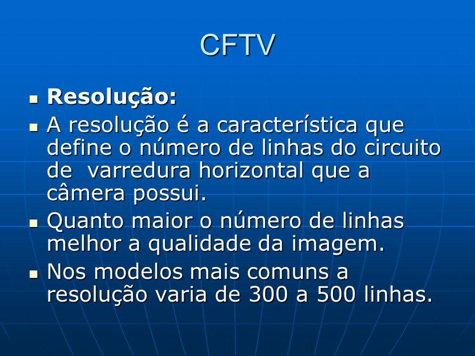 CFTV Resolução: Resolução: A resolução é a característica que define o número de linhas do circuito de varredura horizontal que a câmera possui. A res