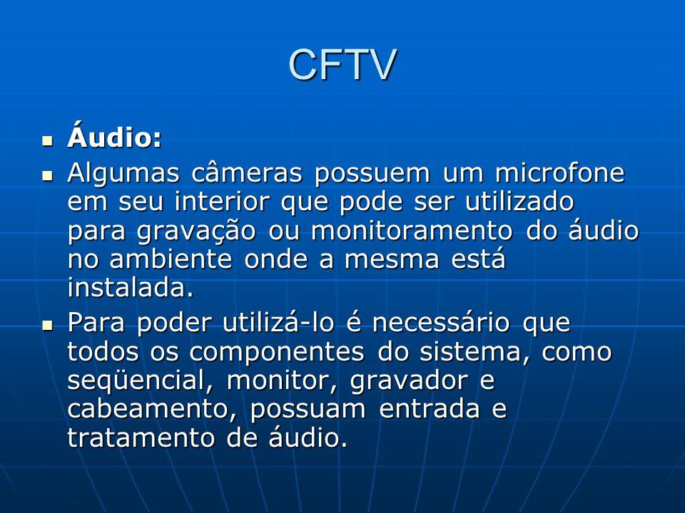 CFTV Áudio: Áudio: Algumas câmeras possuem um microfone em seu interior que pode ser utilizado para gravação ou monitoramento do áudio no ambiente ond