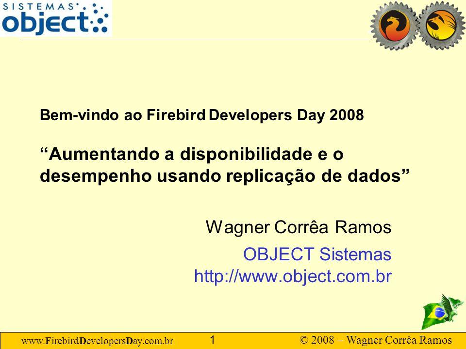 www.FirebirdDevelopersDay.com.br © 2008 – Wagner Corrêa Ramos 12 Conceitos de Replicação Possíveis combinações –Síncrona Unidirecional Backup, balanceamento de carga para aplicações que exigem consistência total instantânea.