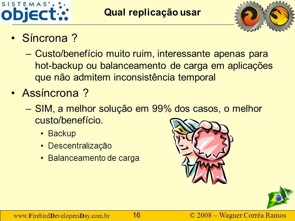 www.FirebirdDevelopersDay.com.br © 2008 – Wagner Corrêa Ramos 16 Qual replicação usar Síncrona ? –Custo/benefício muito ruim, interessante apenas para