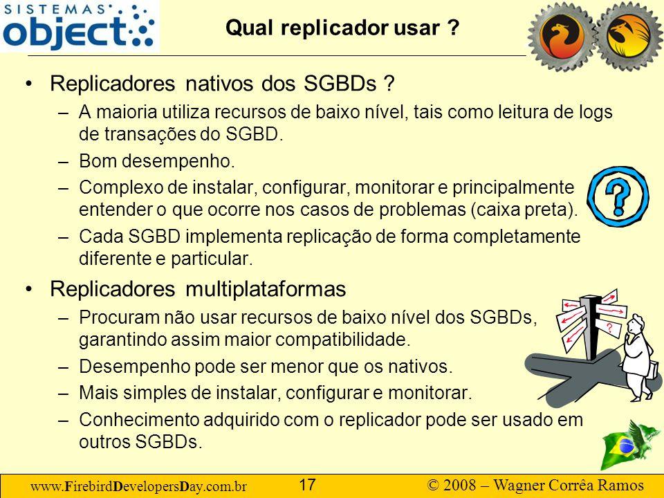 www.FirebirdDevelopersDay.com.br © 2008 – Wagner Corrêa Ramos 17 Qual replicador usar ? Replicadores nativos dos SGBDs ? –A maioria utiliza recursos d