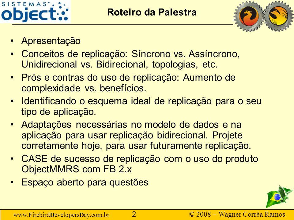 www.FirebirdDevelopersDay.com.br © 2008 – Wagner Corrêa Ramos 2 Roteiro da Palestra Apresentação Conceitos de replicação: Síncrono vs. Assíncrono, Uni