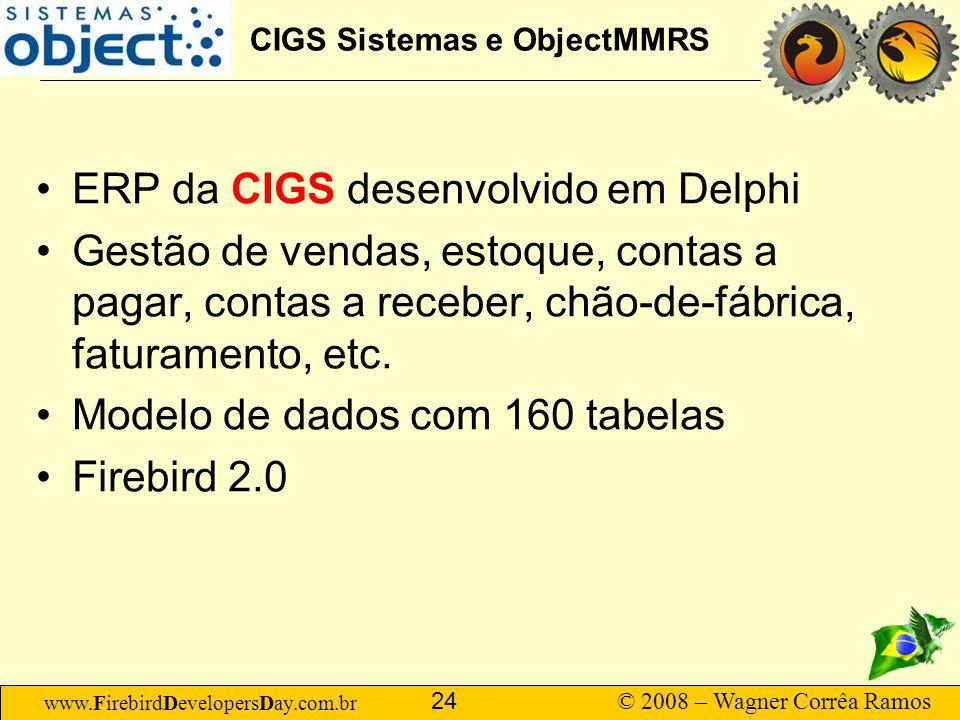 www.FirebirdDevelopersDay.com.br © 2008 – Wagner Corrêa Ramos 24 CIGS Sistemas e ObjectMMRS ERP da CIGS desenvolvido em Delphi Gestão de vendas, estoq