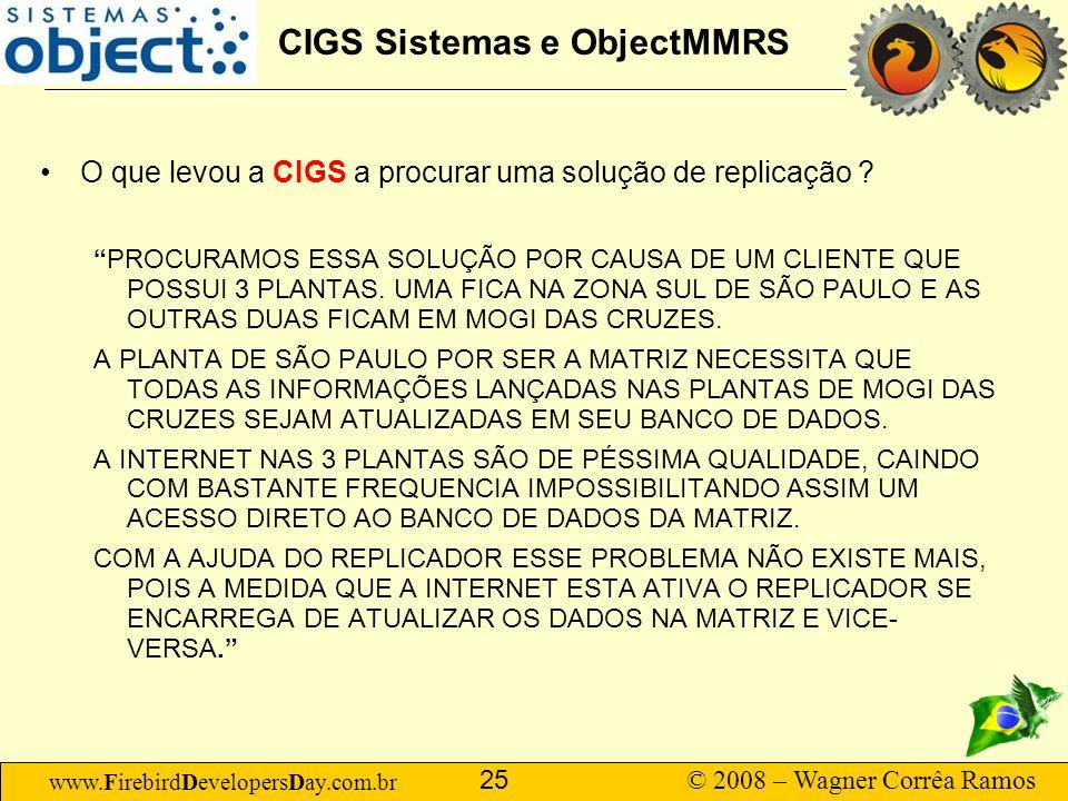 www.FirebirdDevelopersDay.com.br © 2008 – Wagner Corrêa Ramos 25 CIGS Sistemas e ObjectMMRS O que levou a CIGS a procurar uma solução de replicação ?