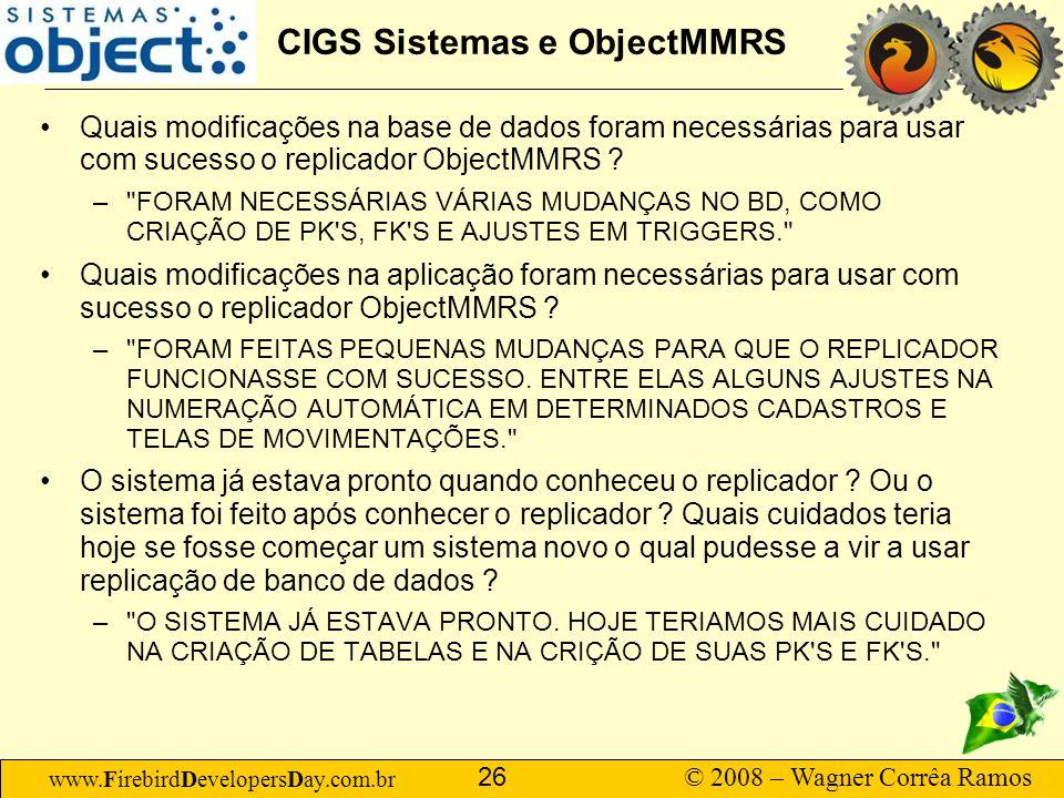 www.FirebirdDevelopersDay.com.br © 2008 – Wagner Corrêa Ramos 26 CIGS Sistemas e ObjectMMRS Quais modificações na base de dados foram necessárias para