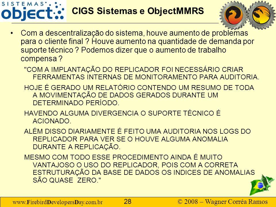 www.FirebirdDevelopersDay.com.br © 2008 – Wagner Corrêa Ramos 28 CIGS Sistemas e ObjectMMRS Com a descentralização do sistema, houve aumento de proble