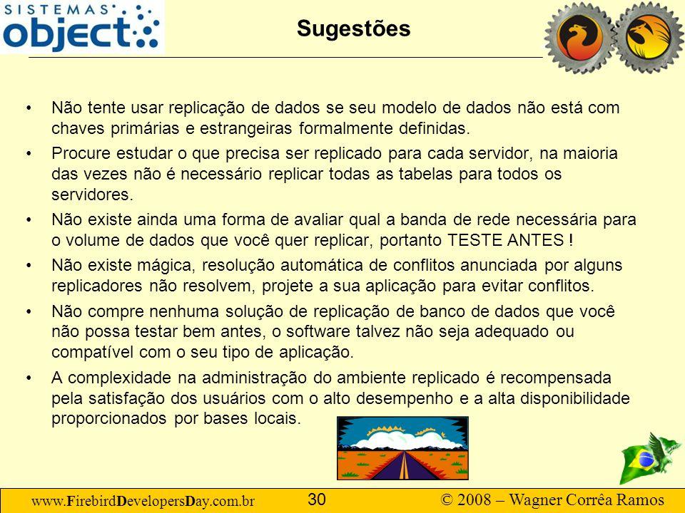 www.FirebirdDevelopersDay.com.br © 2008 – Wagner Corrêa Ramos 30 Sugestões Não tente usar replicação de dados se seu modelo de dados não está com chav
