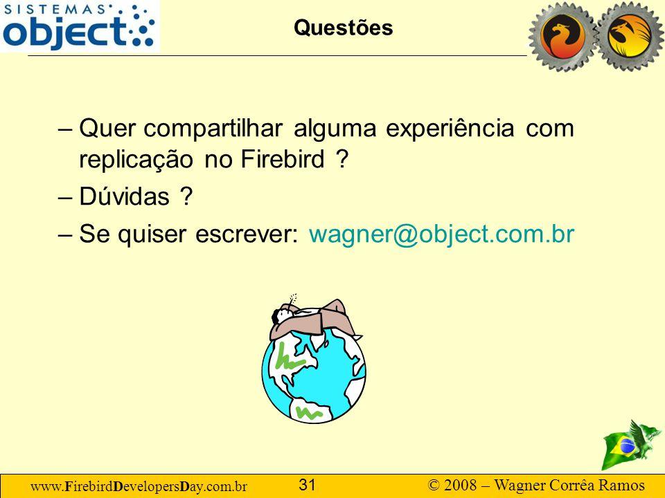 www.FirebirdDevelopersDay.com.br © 2008 – Wagner Corrêa Ramos 31 Questões –Quer compartilhar alguma experiência com replicação no Firebird ? –Dúvidas