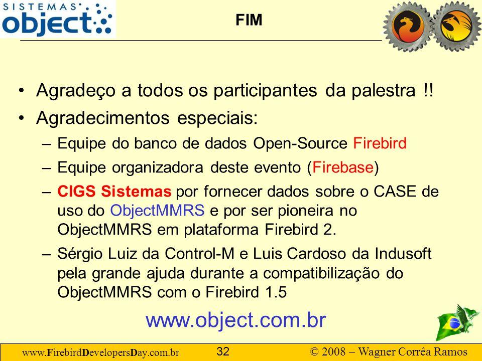 www.FirebirdDevelopersDay.com.br © 2008 – Wagner Corrêa Ramos 32 FIM Agradeço a todos os participantes da palestra !! Agradecimentos especiais: –Equip