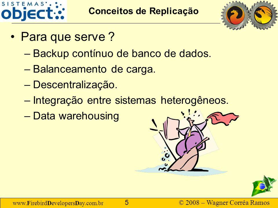 www.FirebirdDevelopersDay.com.br © 2008 – Wagner Corrêa Ramos 5 Conceitos de Replicação Para que serve ? –Backup contínuo de banco de dados. –Balancea