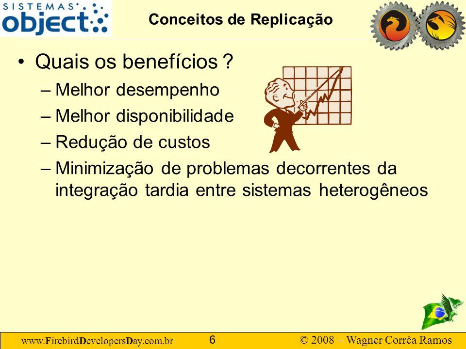 www.FirebirdDevelopersDay.com.br © 2008 – Wagner Corrêa Ramos 6 Conceitos de Replicação Quais os benefícios ? –Melhor desempenho –Melhor disponibilida