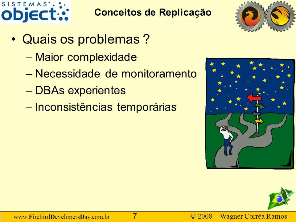 www.FirebirdDevelopersDay.com.br © 2008 – Wagner Corrêa Ramos 7 Conceitos de Replicação Quais os problemas ? –Maior complexidade –Necessidade de monit