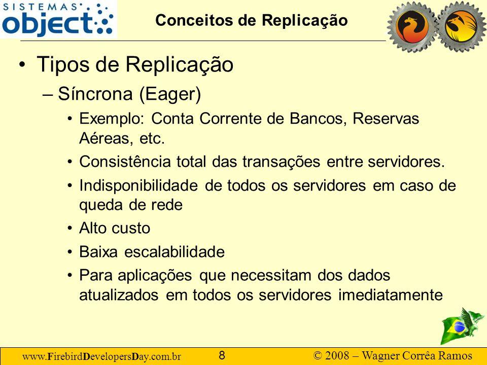 www.FirebirdDevelopersDay.com.br © 2008 – Wagner Corrêa Ramos 9 Conceitos de Replicação Tipos de Replicação –Assíncrona (Lazy) Exemplo: Comércio varejista em geral, Fábricas.