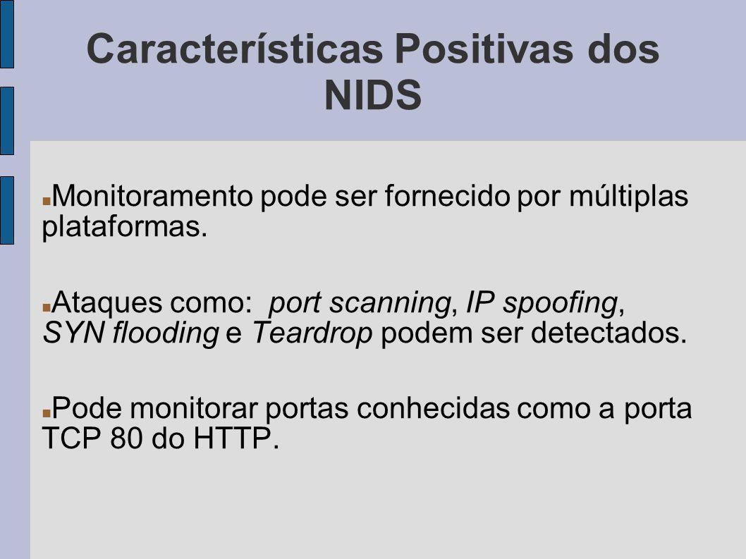 Características Positivas dos NIDS Monitoramento pode ser fornecido por múltiplas plataformas. Ataques como: port scanning, IP spoofing, SYN flooding