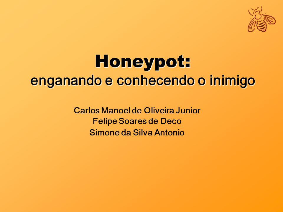 Honeypot: enganando e conhecendo o inimigo Carlos Manoel de Oliveira Junior Felipe Soares de Deco Simone da Silva Antonio