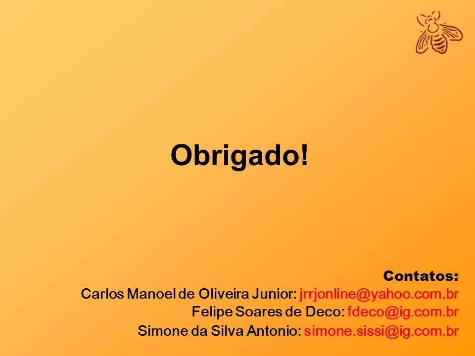 Obrigado! Contatos: Carlos Manoel de Oliveira Junior: jrrjonline@yahoo.com.br Felipe Soares de Deco: fdeco@ig.com.br Simone da Silva Antonio: simone.s