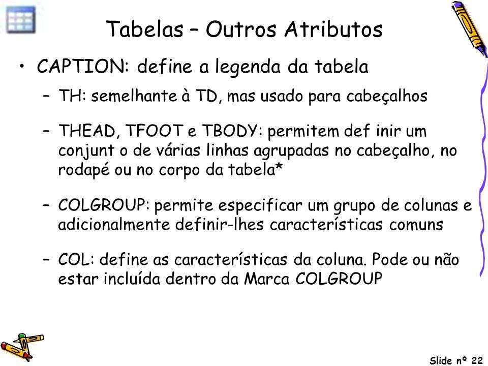 Slide nº 22 Tabelas – Outros Atributos CAPTION: define a legenda da tabela –TH: semelhante à TD, mas usado para cabeçalhos –THEAD, TFOOT e TBODY: perm