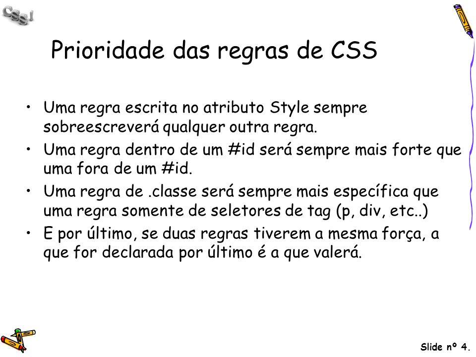 Slide nº 4. Prioridade das regras de CSS Uma regra escrita no atributo Style sempre sobreescreverá qualquer outra regra. Uma regra dentro de um #id se