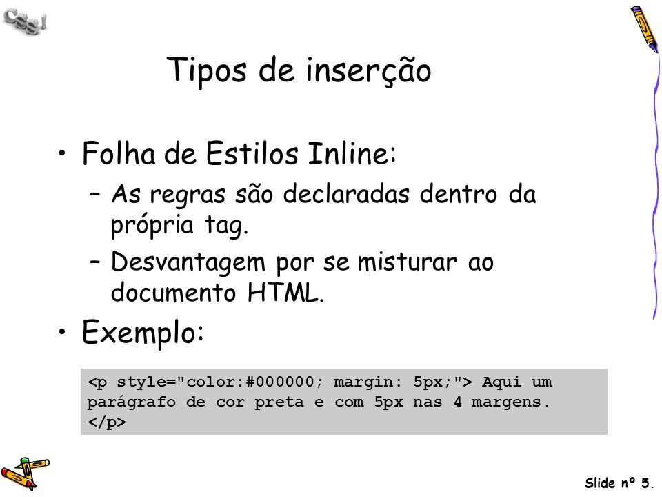 Slide nº 5. Tipos de inserção Folha de Estilos Inline: –As regras são declaradas dentro da própria tag. –Desvantagem por se misturar ao documento HTML
