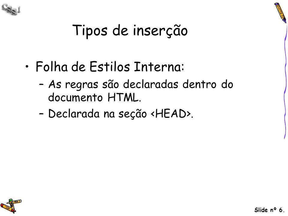 Slide nº 6. Tipos de inserção Folha de Estilos Interna: –As regras são declaradas dentro do documento HTML. –Declarada na seção.