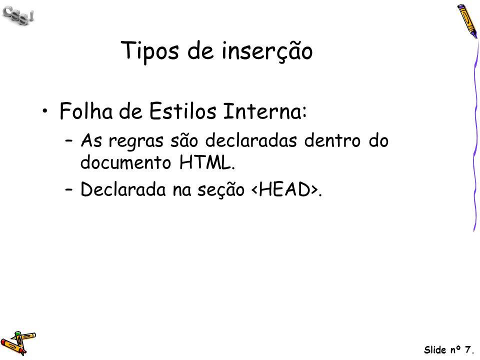 Slide nº 7. Tipos de inserção Folha de Estilos Interna: –As regras são declaradas dentro do documento HTML. –Declarada na seção.