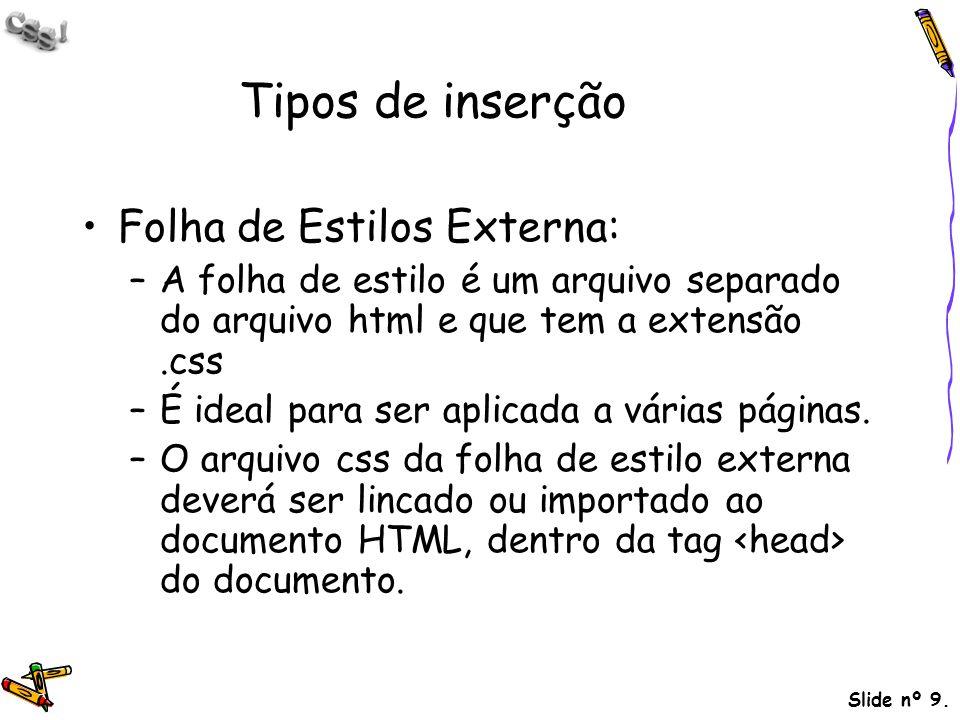 Slide nº 9. Tipos de inserção Folha de Estilos Externa: –A folha de estilo é um arquivo separado do arquivo html e que tem a extensão.css –É ideal par