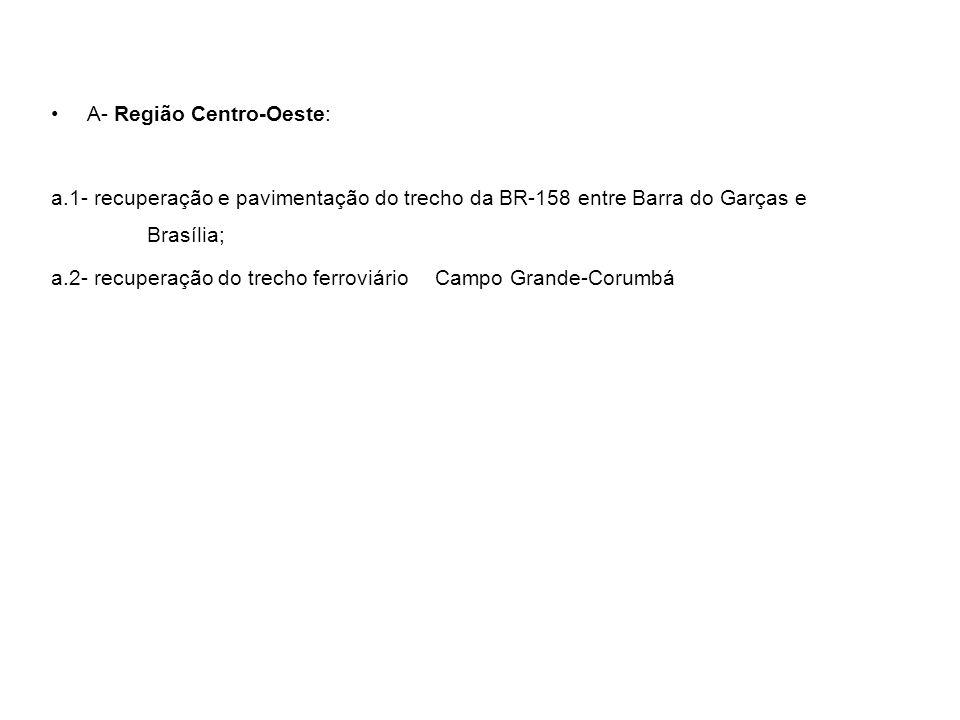 A- Região Centro-Oeste: a.1- recuperação e pavimentação do trecho da BR-158 entre Barra do Garças e Brasília; a.2- recuperação do trecho ferroviário C