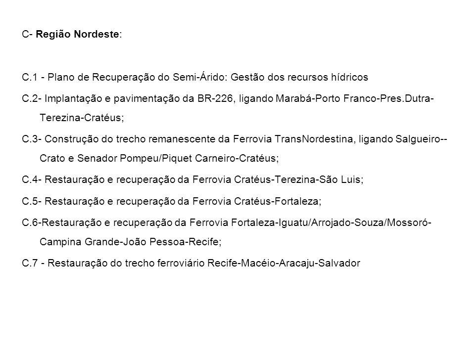 C- Região Nordeste: C.1 - Plano de Recuperação do Semi-Árido: Gestão dos recursos hídricos C.2- Implantação e pavimentação da BR-226, ligando Marabá-P