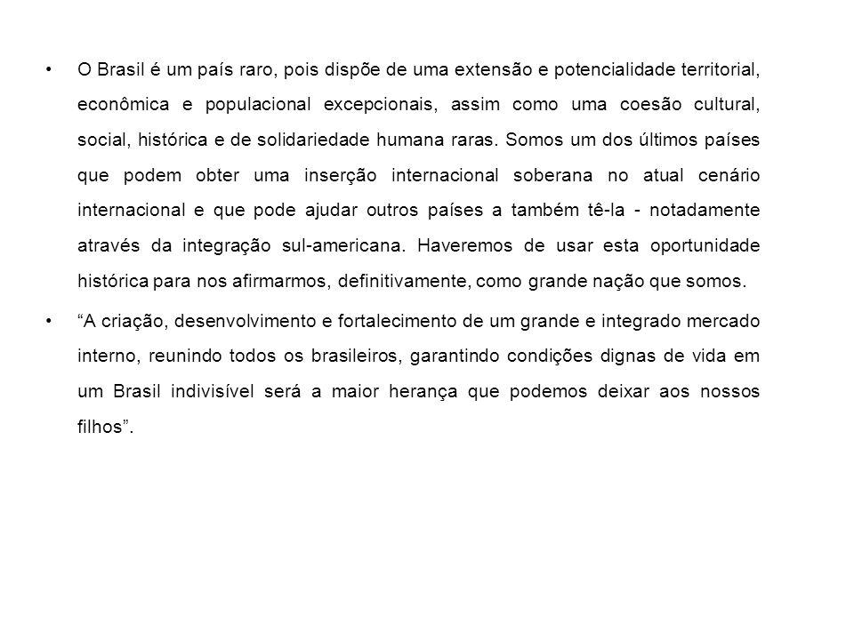 O Brasil é um país raro, pois dispõe de uma extensão e potencialidade territorial, econômica e populacional excepcionais, assim como uma coesão cultur