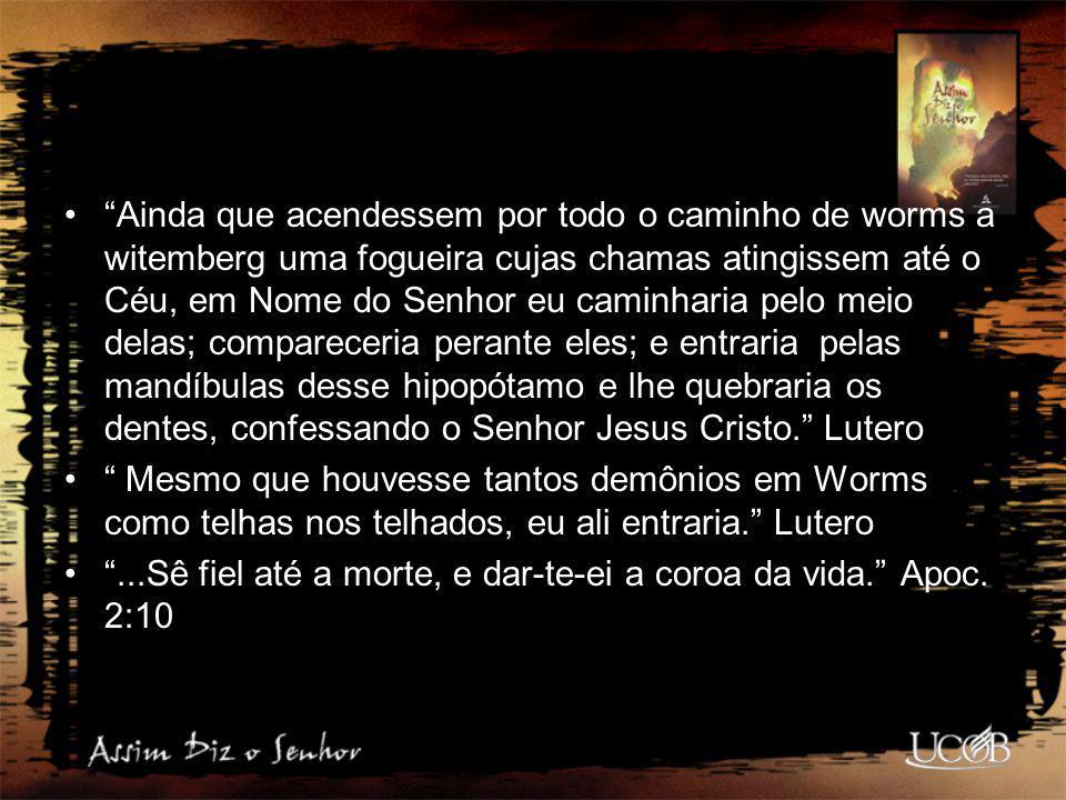 """""""Ainda que acendessem por todo o caminho de worms a witemberg uma fogueira cujas chamas atingissem até o Céu, em Nome do Senhor eu caminharia pelo mei"""