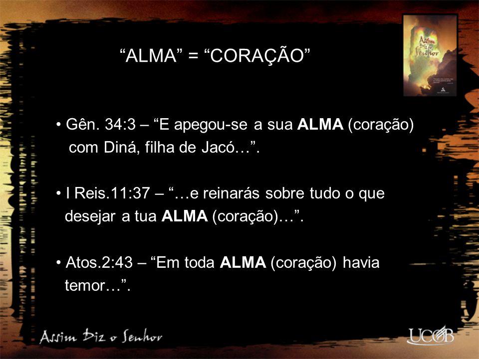 """""""ALMA"""" = """"CORAÇÃO"""" Gên. 34:3 – """"E apegou-se a sua ALMA (coração) com Diná, filha de Jacó…"""". I Reis.11:37 – """"…e reinarás sobre tudo o que desejar a tua"""