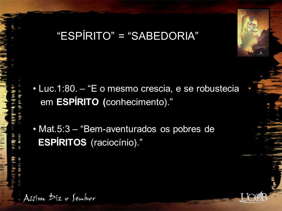 """""""ESPÍRITO"""" = """"SABEDORIA"""" Luc.1:80. – """"E o mesmo crescia, e se robustecia em ESPÍRITO (conhecimento)."""" Mat.5:3 – """"Bem-aventurados os pobres de ESPÍRITO"""