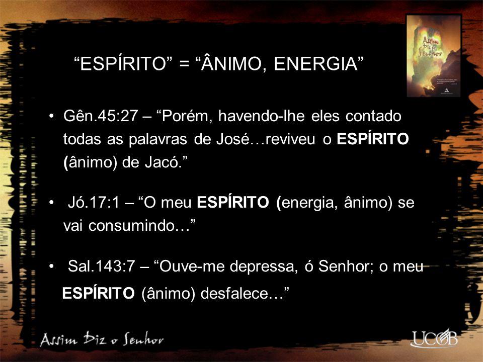 """""""ESPÍRITO"""" = """"ÂNIMO, ENERGIA"""" Gên.45:27 – """"Porém, havendo-lhe eles contado todas as palavras de José…reviveu o ESPÍRITO (ânimo) de Jacó."""" Jó.17:1 – """"O"""