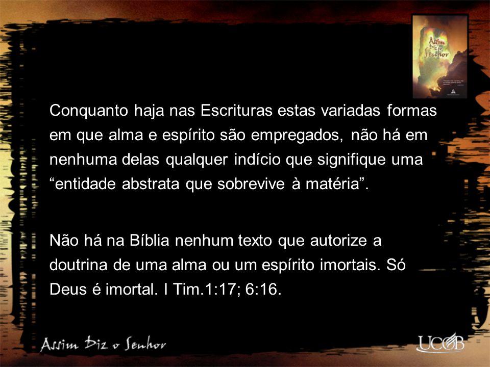 Conquanto haja nas Escrituras estas variadas formas em que alma e espírito são empregados, não há em nenhuma delas qualquer indício que signifique uma